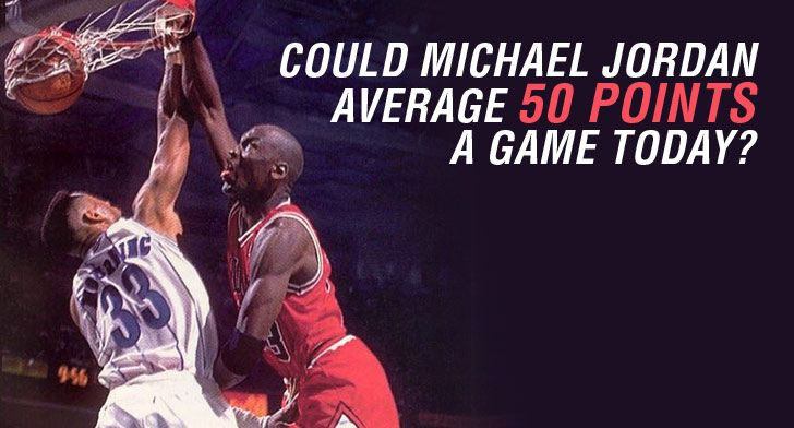 Why Michael Jordan Would Not Average 50 In Today's NBA
